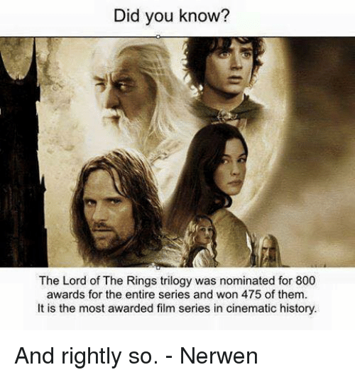lord of the ring: Did you know?  The Lord of The Rings trilogy was nominated for 800  awards for the entire series and won 475 of them.  It is the most awarded film series in cinematic history. And rightly so.   - Nerwen