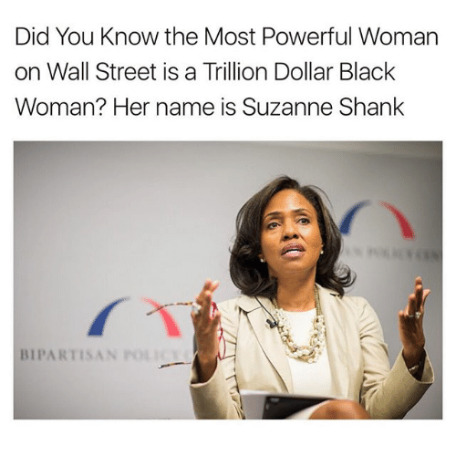 suzanne: Did You know the Most Powerful Woman  on Wall Street is a Trillion Dollar Black  Woman? Her name is Suzanne Shank  BIPARTISAN  POLI