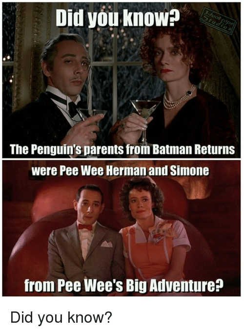 pee wee: Did you know?  The Penguin's parents from Batman Returns  were Pee Wee Herman and Simone  from Pee Wee's Big Adventure Did you know?