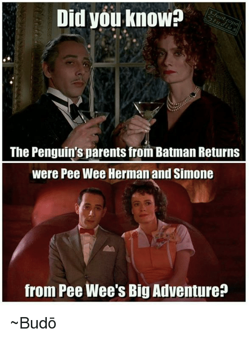 pee wee: Did you know?  The Penguins parents from Batman Returns  were Pee Wee Herman and Simone  from Pee Wee's Big Adventure ~Budō
