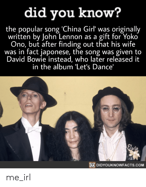 Yoko Ono: did you know?  the popular song 'China Girl' was originally  written by John Lennon as a gift for Yoko  Ono, but after finding out that his wife  was in fact japonese, the song was given to  David Bowie instead, who later released it  in the album 'Let's Dance'  Sluip  DIDYOUKNOWFACTS.COM me_irl