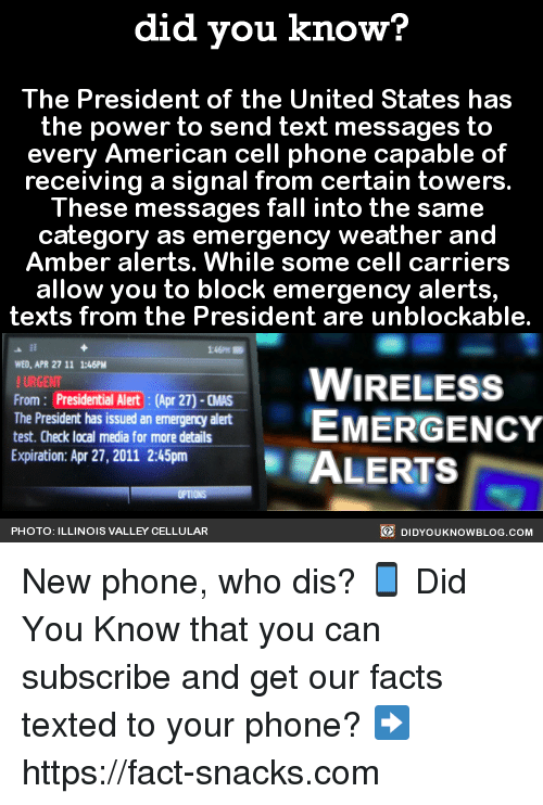 Dank, Who Dis, and Amber Alert: did you know?  The President of the United States has  the power to send text messages to  every American cell phone capable of  receiving a signal from certain towers.  These messages fall into the same  category as emergency weather and  Amber alerts. While some cell carriers  allow you to block emergency alerts,  texts from the President are unblockable.  WED, APR 2711 1:46PM  WIRELESS  !URGENT  From Presidential Alert: Apr 2)-aws  EMERGENCY  The President has issued an emergency alert  test. Check local media for more details  Expiration: Apr 27, 2011 2:45pm  ALERTS  DIDYOUKNOWBLOG.coM  PHOTO: ILLINOIS VALLEY CELLULAR New phone, who dis? 📱  Did You Know that you can subscribe and get our facts texted to your phone? ➡ https://fact-snacks.com
