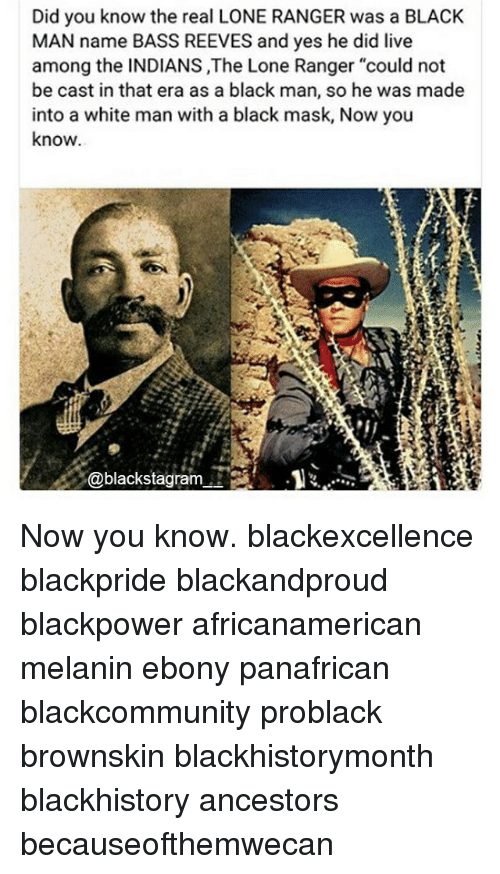 "blackhistory: Did you know the real LONE RANGER was a BLACK  MAN name BASS REEVES and yes he did live  among the INDIANS ,The Lone Ranger ""could not  be cast in that era as a black man, so he was made  into a white man with a black mask, Now you  know  @blackstagram.. Now you know. blackexcellence blackpride blackandproud blackpower africanamerican melanin ebony panafrican blackcommunity problack brownskin blackhistorymonth blackhistory ancestors becauseofthemwecan"