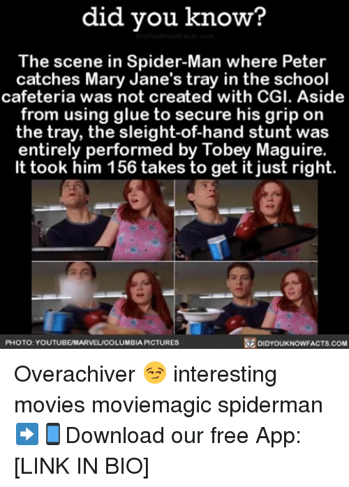 mary janes: did you know?  The scene in Spider-Man where Peter  catches Mary Jane's tray in the school  cafeteria was not created with CGI. Aside  from using glue to secure his grip on  the tray, the sleight-of-hand stunt was  entirely performed by Tobey Maguire.  It took him 156 takes fo get it just right.  PHOTO YOUTUBEMARVEL/COLUMBIA PICTURES  DIDYOUKNOWFACTS.COM Overachiver 😏 interesting movies moviemagic spiderman ➡📱Download our free App: [LINK IN BIO]