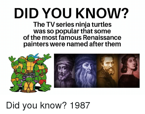 Ninja Turtles: DID YOU KNOW?  The TV series ninja turtles  was so popular that some  of the most famous Renaissance  painters were named after them Did you know? 1987