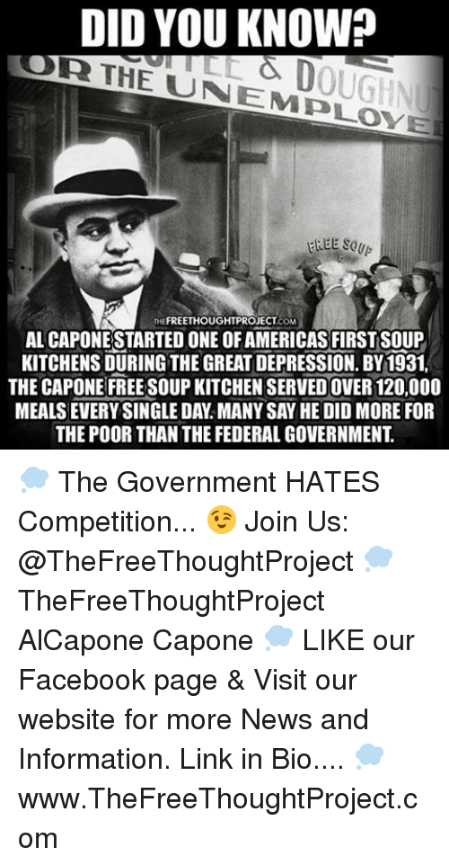 soup kitchen: DID YOU KNOW?  THE UN EMPLOY E  FREE So  THE FREETHOUGHTPROJECT  COM  AL CAPONESTARTED ONE OFAMERICASFIRSTSOUP  KITCHENS DURING THE GREAT DEPRESSION. BY1931.  THE CAPONE FREE SOUP KITCHEN SERVEDOVER 120,000  MEALSEVERY SINGLE DA.MANYSAY HE DID MORE FOR  THE POOR THAN THE FEDERAL GOVERNMENT 💭 The Government HATES Competition... 😉 Join Us: @TheFreeThoughtProject 💭 TheFreeThoughtProject AlCapone Capone 💭 LIKE our Facebook page & Visit our website for more News and Information. Link in Bio.... 💭 www.TheFreeThoughtProject.com