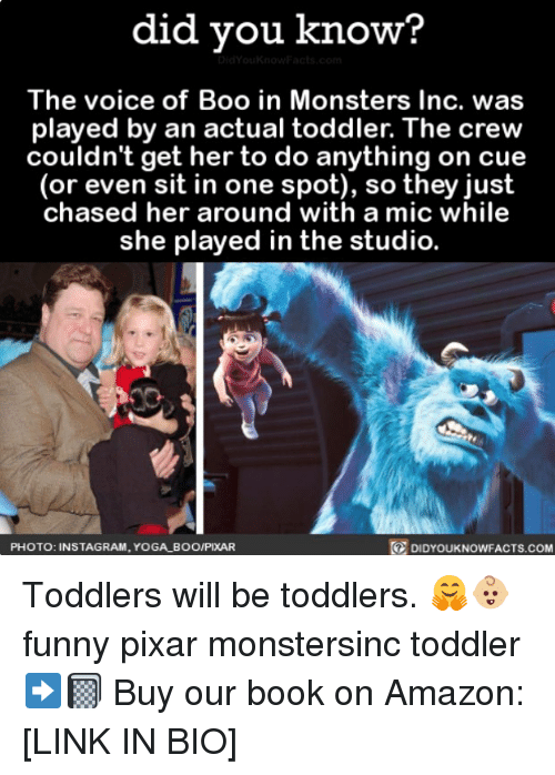 Amazon, Boo, and Funny: did you know?  The voice of Boo in Monsters Inc. was  played by an actual toddler. The crew  couldn't get her to do anything on cue  (or even sit in one spot), so they just  chased her around with a mic while  she played in the studio.  PHOTO: INSTAGRAM, YOGA BOO/PIXAR  DIDYOUKNOWFACTS.coM Toddlers will be toddlers. 🤗👶🏼 funny pixar monstersinc toddler ➡️📓 Buy our book on Amazon: [LINK IN BIO]