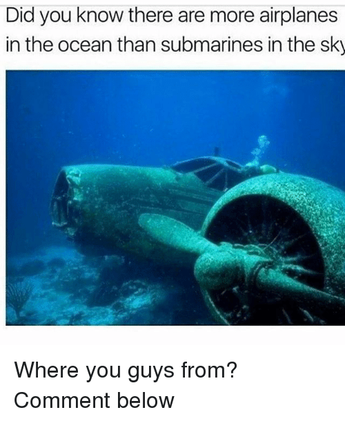 Funny, Ocean, and Sky: Did you know there are more airplanes  in the ocean than submarines in the sky Where you guys from? Comment below