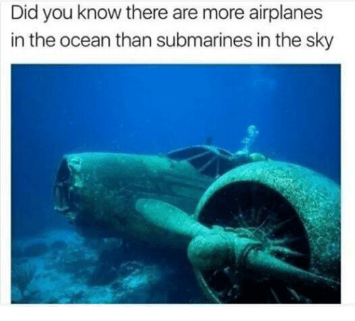 submarines: Did you know there are more airplanes  in the ocean than submarines in the sky