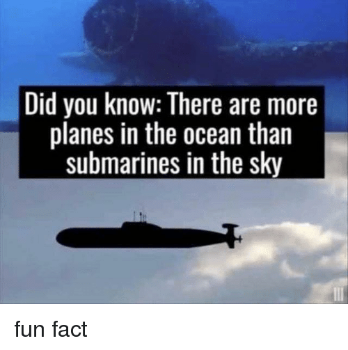submarines: Did you know: There are more  planes in the ocean than  submarines in the sky fun fact