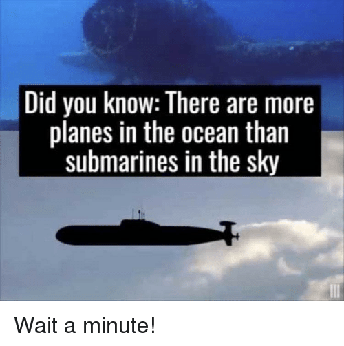 submarines: Did you know: There are more  planes in the ocean than  submarines in the sky Wait a minute!