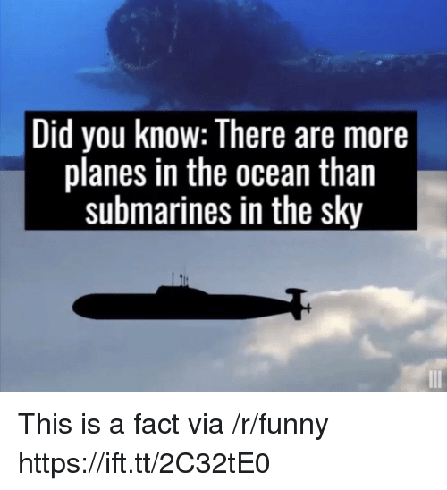 submarines: Did you Know: There are more  planes in the ocean than  submarines in the sky This is a fact via /r/funny https://ift.tt/2C32tE0