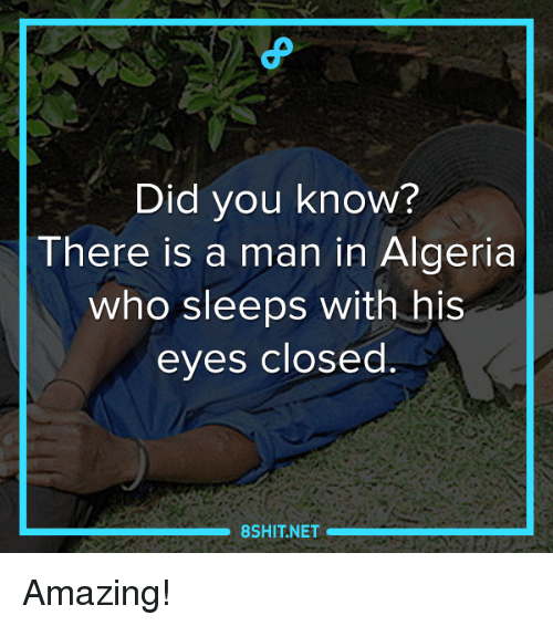 Memes, Amaz, and 🤖: Did you know?  There is a man in Algeria  who sleeps with his  eyes closed  8SHIT NET Amazing!