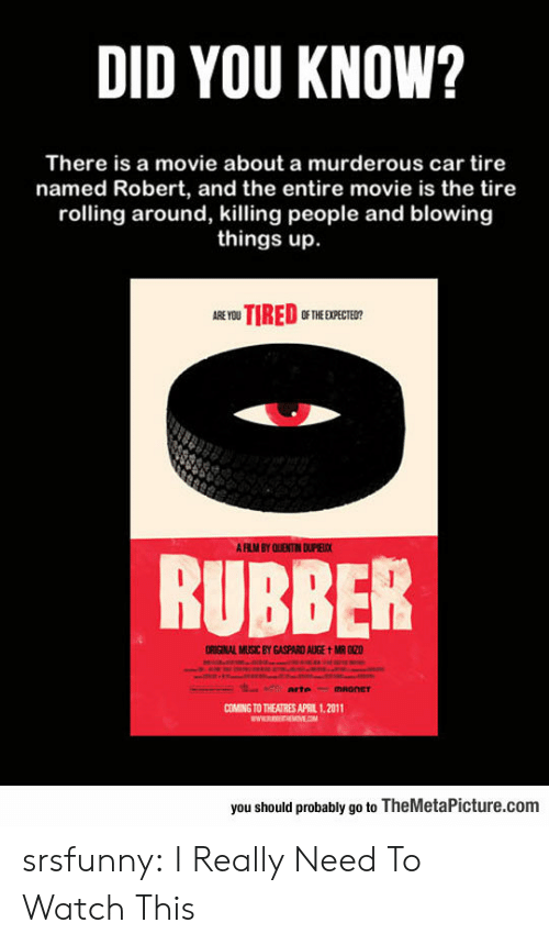 murderous: DID YOU KNOW?  There is a movie about a murderous car tire  named Robert, and the entire movie is the tire  rolling around, killing people and blowing  things up.  0F THE EXPECTEO?  AFLIM BY QUENTIN DPELC  RUBBER  ORIGINAL MUSİC BY GASPARD AUGE tMR020  OMNG TO THEATRES  11.2011  you should probably go to TheMetaPicture.com srsfunny:  I Really Need To Watch This