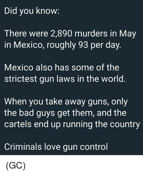 Bad, Guns, and Love: Did you know:  There were 2,890 murders in May  in Mexico, roughly 93 per day.  Mexico also has some of the  strictest gun laws in the world.  When you take away guns, only  the bad guys get them, and the  cartels end up running the country  Criminals love gun control (GC)