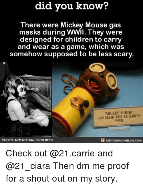 "Children, Ciara, and Memes: did you know?  There were Mickey Mouse gas  masks during WWIl. They were  designed for children to carry  and wear as a game, which was  somehow supposed to be less scary  MICKEY MOUSE""  GAS MASK FOR CHILDREN  WWIl  PHOTO: APPHOTOIALLISON MEIER  DIDYOUKNOWBLOG.COM Check out @21.carrie and @21_ciara Then dm me proof for a shout out on my story."