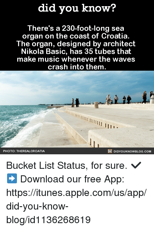 Bucket List, Dank, and Music: did you know?  There's a 230-foot-long sea  organ on the coast of Croatia  The organ, designed by architect  Nikola Basic, has 35 tubes that  make music whenever the waves  crash into them  DIDYouK Now BLOG coM  PHOTO: THEREAL CROATIA Bucket List Status, for sure. ✔️️  ➡ Download our free App: https://itunes.apple.com/us/app/did-you-know-blog/id1136268619