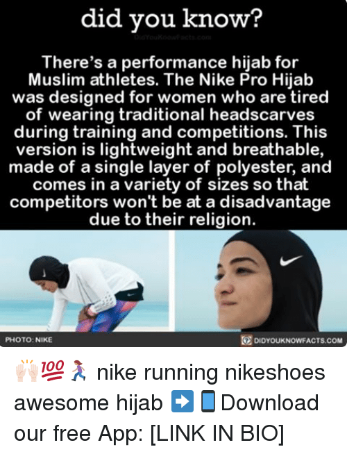 Memes, Muslim, and Nike: did you know?  There's a performance hijab for  Muslim athletes. The Nike Pro Hijab  was designed for women who are tired  of wearing traditional headscarves  during training and competitions. This  version is lightweight and breathable,  made of a single layer of polyester, and  comes in a variety of sizes so that  competitors won't be at a disadvantage  due to their religion.  DIDYouKNowFACTs.coM  PHOTO: NIKE 🙌🏻💯🏃🏽‍♀️ nike running nikeshoes awesome hijab ➡📱Download our free App: [LINK IN BIO]