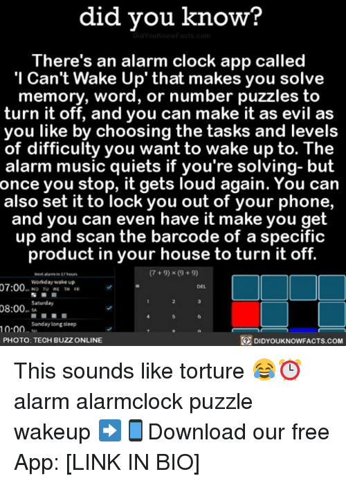 Clock, Memes, and Music: did you know?  There's an alarm clock app called  Can't Wake Up' that makes you solve  memory, word, or number puzzles to  turn it off, and you can make it as evil as  you like by choosing the tasks and levels  of difficulty you want to wake up to. The  alarm music quiets if you're solving- but  once you stop, it gets loud again. You can  also set it to lock you out of your phone,  and you can even have it make you get  up and scan the barcode of a specific  product in your house to turn it off.  9) x (9+ 9)  Workday wake up  07:00  MO TU WE TH  Saturday  08:00  Sunday longsleep  10.00  PHOTO: TECH BUZZ ONLINE  DIDYOUKNOWFACTS.COM This sounds like torture 😂⏰ alarm alarmclock puzzle wakeup ➡📱Download our free App: [LINK IN BIO]
