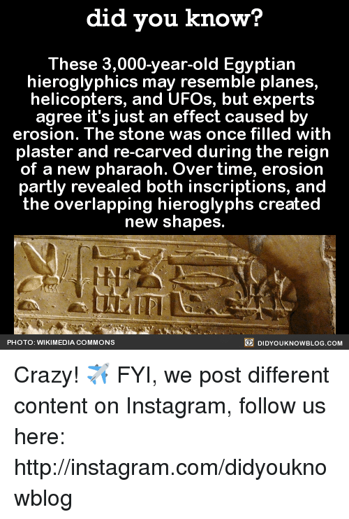 ufo: did you know?  These 3,000-year-old Egyptian  hieroglyphics may resemble planes,  helicopters, and UFOs, but experts  agree it's just an effect caused by  erosion. The Stone WaS Once filled With  plaster and re-carved during the reign  of a new pharaoh. Over time, erosion  partly revealed both inscriptions, and  the overlapping hieroglyphs created  new shapes.  DIDYouK Now BLOG coM  PHOTO: WIKIMEDIA COMMONS Crazy! ✈️  FYI, we post different content on Instagram, follow us here: http://instagram.com/didyouknowblog ☚