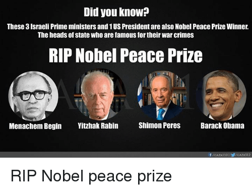 Crime, Head, and Memes: Did you know?  These 3Israeli Prime ministers and 1US President are alsoNobel Peace Prize Winner.  The heads of state Who are famous for their War crimes  RIP Nobel Peace Prize  Menachem Begin  Yitzhak Rabin  Shimon Peres  Barack Obama RIP Nobel peace prize