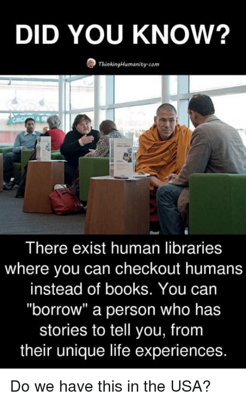 "Libraries: DID YOU KNOW?  ThinkingHumanity-com  There exist human libraries  where you can checkout humans  instead of books. You can  ""borrow"" a person who has  stories to tell you, from  their unique life experiences. Do we have this in the USA?"