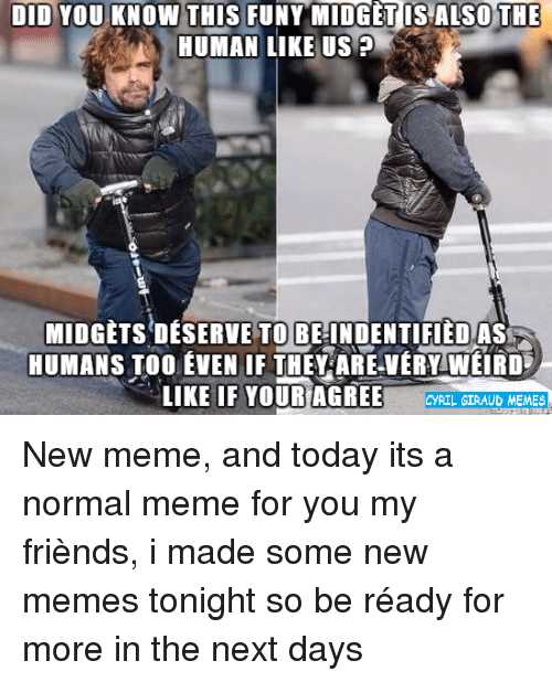Friends, Memes, and Today: DID YOU KNOW THIS FUNY MIDGET IS ALSO THE  HUMAN LIKE US  MIDGETS DESERVE TO BE INDENTIFIEDAS  HUMANS TOO EVEN IF THEY ARE VERY WEIRD  LIKE IF YOUR AGREE  RIL GIRAUD MEMEs New meme, and today its a normal meme for you my friènds, i made some new memes tonight so be réady for more in the next days