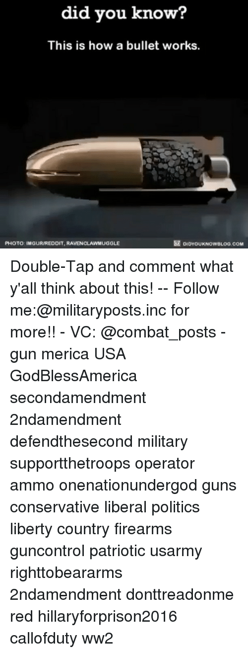 Hillaryforprison2016: did you know?  This is how a bullet works.  DIDYouKNOwsuoo.coM  PHOTO: IMGURREDDIT.RAVENCLANMUGGLE Double-Tap and comment what y'all think about this! -- Follow me:@militaryposts.inc for more!! - VC: @combat_posts - gun merica USA GodBlessAmerica secondamendment 2ndamendment defendthesecond military supportthetroops operator ammo onenationundergod guns conservative liberal politics liberty country firearms guncontrol patriotic usarmy righttobeararms 2ndamendment donttreadonme red hillaryforprison2016 callofduty ww2