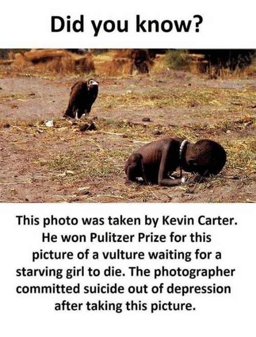 Memes, Taken, and Depression: Did you know?  This photo was taken by Kevin Carter.  He won Pulitzer Prize for this  picture of a vulture waiting for a  starving girl to die. The photographer  committed suicide out of depression  after taking this picture.