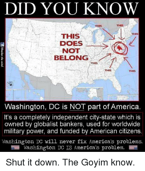 Goyim Know: DID YOU KNOW  THIS  THIS  THIS  THIS  NOT  BELONG  THIS  THIS  Washington, DC is NOT part of America  It's a completely independent city-state which is  owned by globalist bankers, used for worldwide  military power, and funded by American citizens.  Mashington DC will never fix America's problems.  ivashington DC IS America's problem