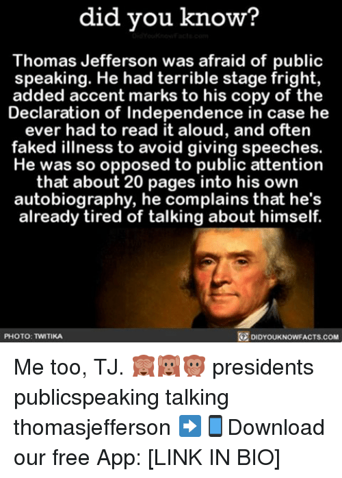 Fake, Memes, and Thomas Jefferson: did you know?  Thomas Jefferson was afraid of public  speaking. He had terrible stage fright,  added accent marks to his copy of the  Declaration of Independence in case he  ever had to read it aloud, and often  faked illness to avoid giving speeches.  He was so opposed to public attention  that about 20 pages into his own  autobiography, he complains that he's  already tired of talking about himself.  O PHOTO: TWITIKA  DIDYOUKNOWFACTS.COM Me too, TJ. 🙈🙉🙊 presidents publicspeaking talking thomasjefferson ➡📱Download our free App: [LINK IN BIO]