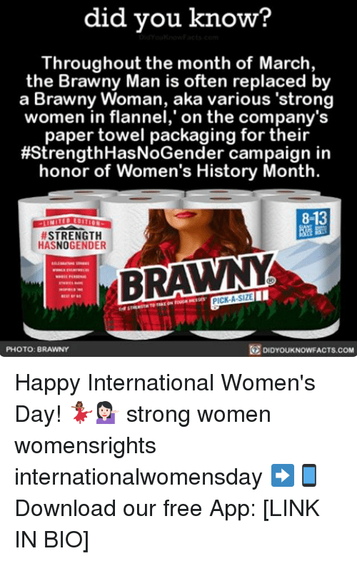"""strong women: did you know?  Throughout the month of March,  the Brawny Man is often replaced by  a Brawny Woman, aka various """"strong  women in flannel,"""" on the company's  paper towel packaging for their  #Strength HasNoGender campaign in  honor of Women's History Month.  STRENGTH  HASNOGENDER  BRAWNY  PHOTO: BRAWNY  DIDYOUKNOWFACTS.COM Happy International Women's Day! 💃🏾💁🏻 strong women womensrights internationalwomensday ➡📱Download our free App: [LINK IN BIO]"""