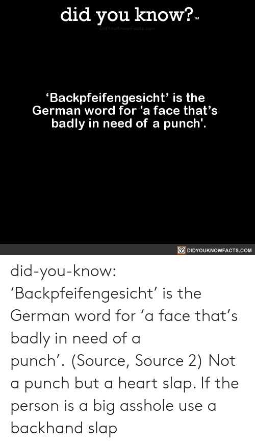In Need: did you know?.  TM  DidYouknowFacts.com  Backpfeifengesicht' is the  German word for 'a face that's  badly in need of a punch'.  DIDYOUKNOWFACTS.COM did-you-know:  'Backpfeifengesicht' is the German word for 'a face that's badly in need of a punch'. (Source, Source 2)  Not a punch but a heart slap. If the person is a big asshole use a backhand slap