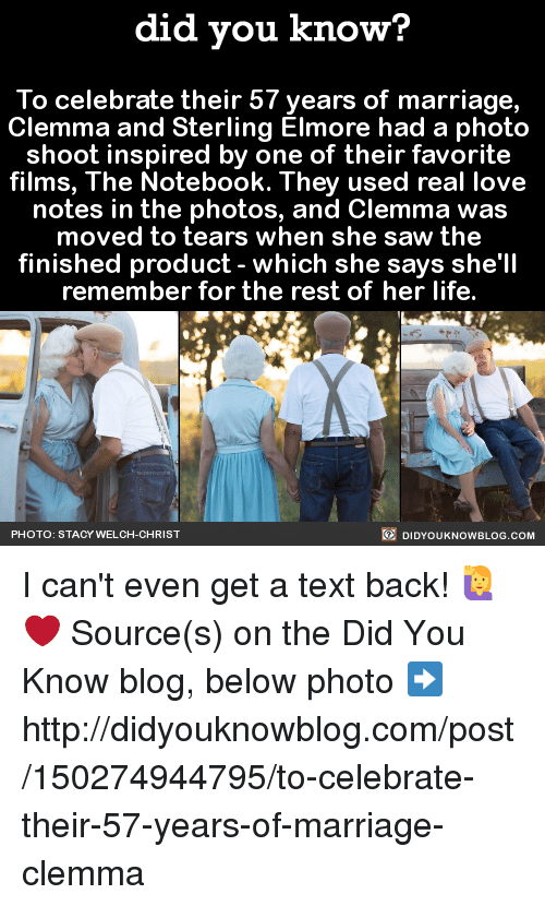 staci: did you know?  To celebrate their 57 years of marriage,  Clemma and Sterling Elmore had a photo  shoot inspired by one of their favorite  films, The Notebook. They used real love  notes in the photos, and Clemma was  moved to tears when she saw the  finished product which she says she'll  remember for the rest of her life.  DIDYOUKNOWBLOG.coM  PHOTO: STACY WELCH  CHRIST I can't even get a text back! 🙋❤️  Source(s) on the Did You Know blog, below photo ➡️  http://didyouknowblog.com/post/150274944795/to-celebrate-their-57-years-of-marriage-clemma