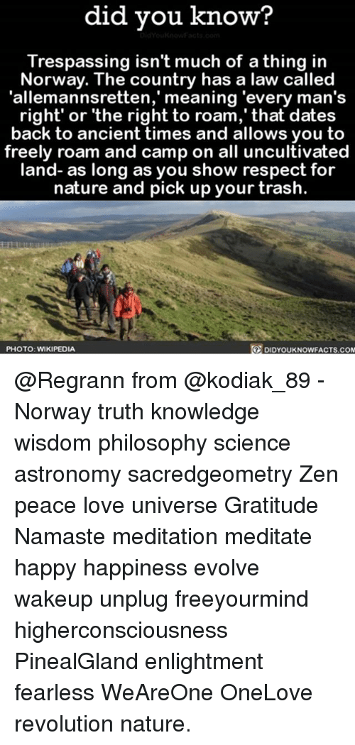 Love, Memes, and Namaste: did you know?  Trespassing isn't much of a thing in  Norway. The country has a law called  'allemannsretten,' meaning 'every man's  right' or 'the right to roam,' that dates  back to ancient times and allows you to  freely roam and camp on all uncultivated  land- as long as you show respect for  nature and pick up your trash.  PHOTO: WIKIPEDIA  DIDYOUKNOWFACTs.coM @Regrann from @kodiak_89 - Norway truth knowledge wisdom philosophy science astronomy sacredgeometry Zen peace love universe Gratitude Namaste meditation meditate happy happiness evolve wakeup unplug freeyourmind higherconsciousness PinealGland enlightment fearless WeAreOne OneLove revolution nature.