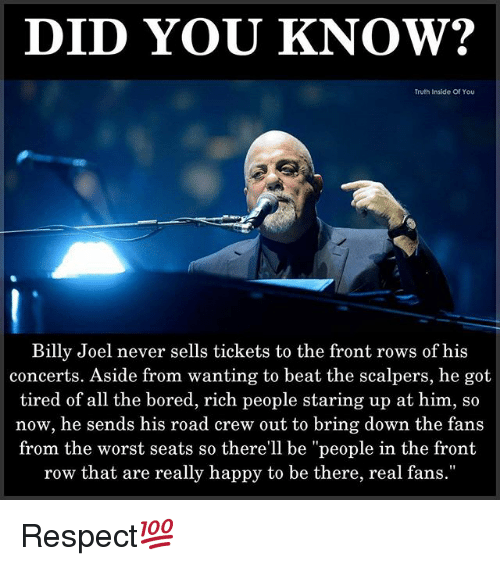 """Scalpers: DID YOU KNOW?  Truth Inside Of You  Billy Joel never sells tickets to the front rows of his  concerts. Aside from wanting to beat the scalpers, he got  tired of all the bored, rich people staring up at him, so  now, he sends his road crew out to bring down the fans  from the worst seats so there'll be """"people in the front  row that are really happy to be there, real fans."""" Respect💯"""