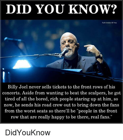 """Scalpers: DID YOU KNOW?  Truth Inside Of You  Billy Joel never sells tickets to the front rows of his  concerts. Aside from wanting to beat the scalpers, he got  tired of all the bored, rich people staring up at him, so  now, he sends his road crew out to bring down the fans  from the worst seats so there'll be """"people in the front  row that are really happy to be there, real fans."""" DidYouKnow"""