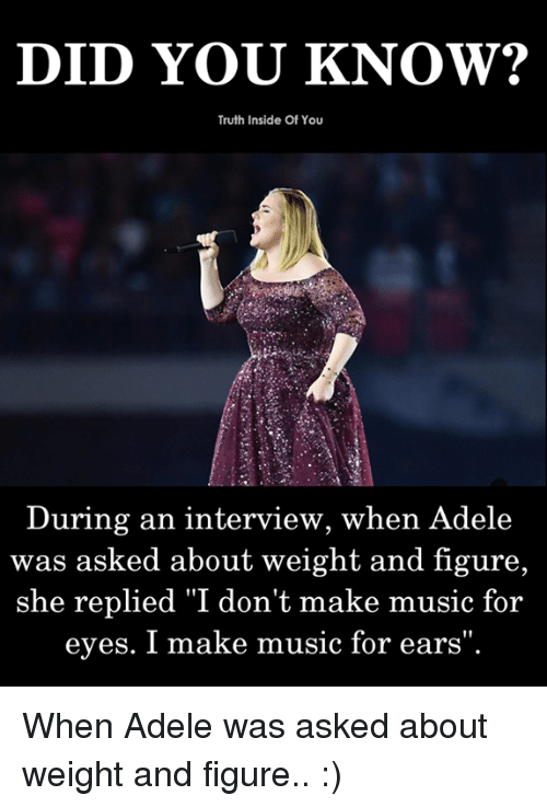"Adele, Memes, and Music: DID YOU KNOW?  Truth Inside Of You  During an interview, when Adele  was asked about weight and figure,  she replied ""I don't make music for  eyes. I make music for ears When Adele was asked about weight and figure.. :)"