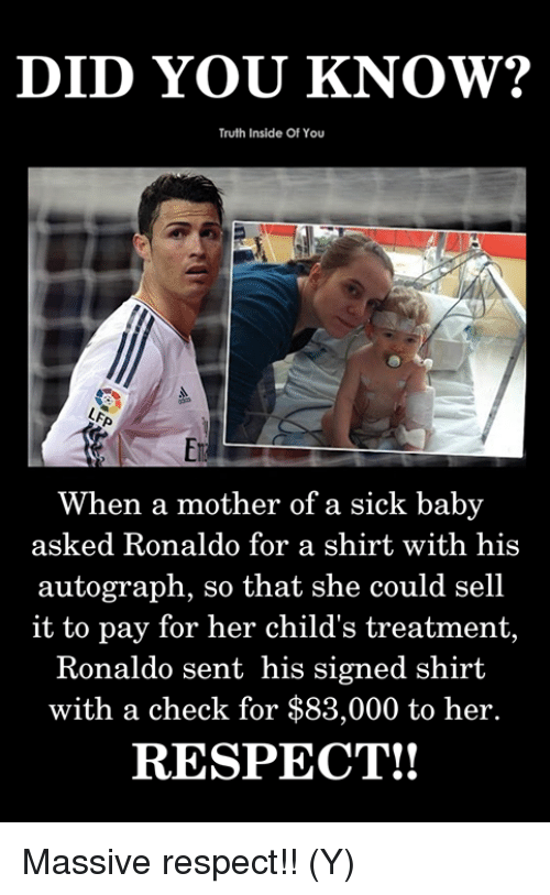 Memes, Respect, and Ronaldo: DID YOU KNOW?  Truth Inside Of You  En  When a mother of a sick baby  1s  autograph, so that she could sell  it to pay for her child's treatment,  with a check for $83,000 to her.  RESPECT!!  Ronaldo se  nt his signed shirt Massive respect!! (Y)