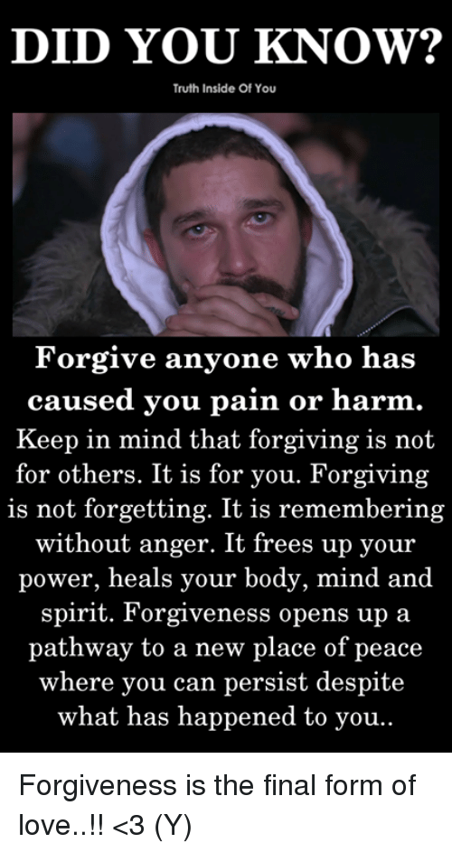 Forgiveness Is The Final Form Of Love: DID YOU KNOW?  Truth Inside Of You  Forgive anyone who has  caused you pain or harm  Keep in mind that forgiving is not  for others. It is for you. Forgiving  is not forgetting. It is remembering  without anger. It frees up your  power, heals your body, mind and  spirit. Forgiveness opens up a  pathway to a new place of peace  where you can persist despite  what has happened to you Forgiveness is the final form of love..!! <3 (Y)