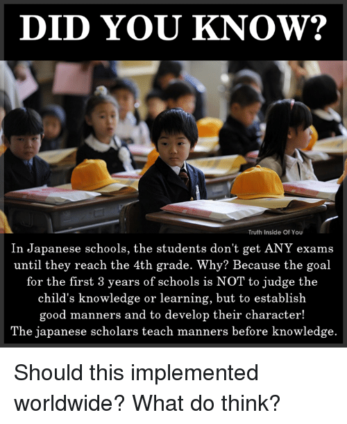 Memes, Goal, and Good: DID YOU KNOW?  Truth Inside Of You  In Japanese schools, the students don't get ANY exams  until they reach the 4th grade. Why? Because the goal  for the first 3 years of schools is NOT to judge the  child's knowledge or learning, but to establish  good manners and to develop their character!  The japanese scholars teach manners before knowledge. Should this implemented worldwide? What do think?