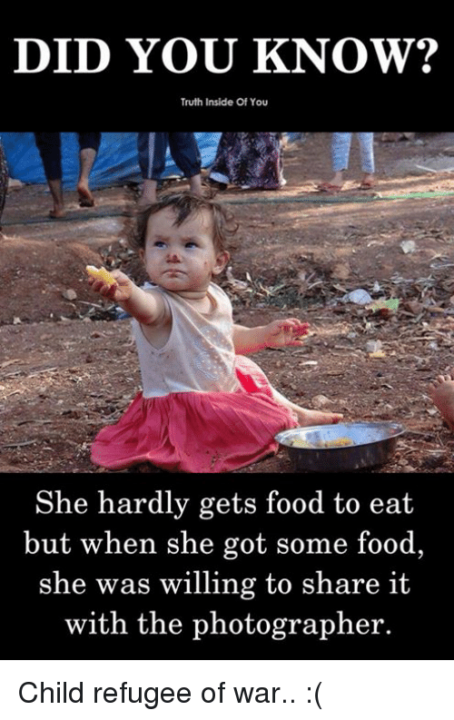 Food, Memes, and Truth: DID YOU KNOW?  Truth Inside Of You  She hardly gets food to eat  but when she got some food  she was willing to share it  with the photographer. Child refugee of war.. :(
