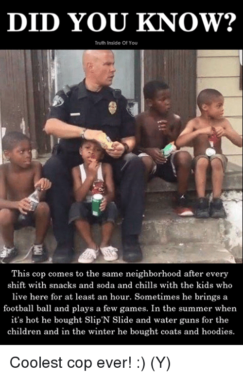 water guns: DID YOU KNOW?  Truth Inside Of You  This cop comes to the same neighborhood after every  shift with snacks and soda and chills with the kids who  live here for at least an hour. Sometimes he brings a  football ball and plays a few games. In the summer when  it's hot he bought Slip'N Slide and water guns for the  children and in the winter he bought coats and hoodies. Coolest cop ever! :) (Y)