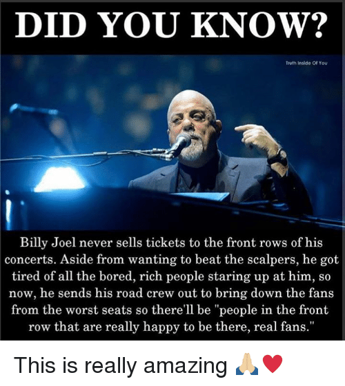 """Scalpers: DID YOU KNOW?  Truth Inslde Of You  Billy Joel never sells tickets to the front rows of his  concerts. Aside from wanting to beat the scalpers, he got  tired of all the bored, rich people staring up at him, so  now, he sends his road crew out to bring down the fans  from the worst seats so there'll be """"people in the front  row that are really happy to be there, real fans."""" This is really amazing 🙏🏼♥️"""