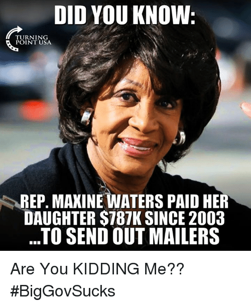 Maxine: DID YOU KNOW  TURNING  REP. MAXINE WATERS PAID HER  DAUGHTER $787K SINCE 2003  ..TO SEND OUT MAILERS Are You KIDDING Me?? #BigGovSucks