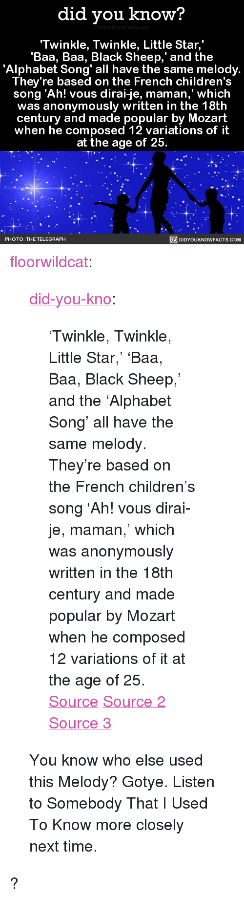 """black sheep: did you know?  Twinkle, Twinkle, Little Star,  'Baa, Baa, Black Sheep,' and the  'Alphabet Song' all have the same melody.  They're based on the French children's  song 'Ah! vous dirai-je, maman,' which  was anonymously written in the 18th  century and made popular by Mozart  when he composed 12 variations of it  at the age of 25  BE DIDYOUKNOWFACTS COM  PHOTO: THE TELEGRAPH <p><a href=""""http://floorwildcat.tumblr.com/post/158455959893/twinkle-twinkle-little-star-baa-baa-black"""" class=""""tumblr_blog"""">floorwildcat</a>:</p>  <blockquote><p><a href=""""http://didyouknowblog.com/post/158452262084/twinkle-twinkle-little-star-baa-baa-black"""" class=""""tumblr_blog"""">did-you-kno</a>:</p>  <blockquote><p>'Twinkle, Twinkle, Little Star,' 'Baa, Baa, Black Sheep,' and the &lsquo;Alphabet Song' all have the same melody. They're based on the French children's song 'Ah! vous dirai-je, maman,' which was anonymously written in the 18th century and made popular by Mozart when he composed 12 variations of it at the age of 25.  <a href=""""https://en.wikipedia.org/wiki/Twelve_Variations_on_%22Ah_vous_dirai-je,_Maman%22"""">Source</a> <a href=""""https://en.wikipedia.org/wiki/Twinkle,_Twinkle,_Little_Star"""">Source 2</a> <a href=""""https://en.wikipedia.org/wiki/Baa,_Baa,_Black_Sheep#Melody"""">Source 3</a></p></blockquote>  <p>You know who else used this Melody? Gotye. Listen to Somebody That I Used To Know more closely next time.</p></blockquote>  <p>?</p>"""