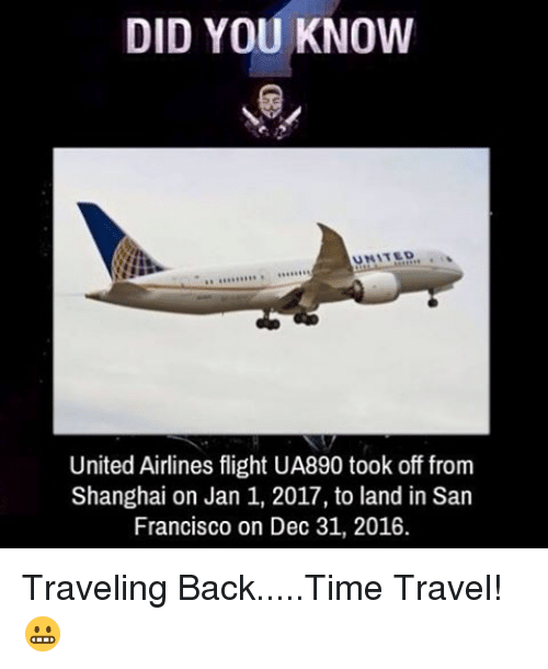 Memes, Flight, and San Francisco: DID YOU KNOW  UNITED  United Airlines flight UA890 took off from  Shanghai on Jan 1, 2017, to land in San  Francisco on Dec 31, 2016. Traveling Back.....Time Travel! 😬