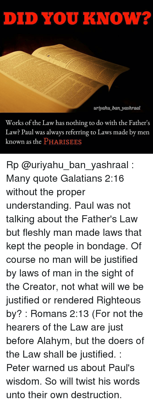 Memes, Justified, and Understanding: DID YOU KNOW?  uriyahu ban yashraal  Works of the Law has nothing to do with the Father  Law? Paul was always referring to Laws made by men  known as the  PHARISEES Rp @uriyahu_ban_yashraal : Many quote Galatians 2:16 without the proper understanding. Paul was not talking about the Father's Law but fleshly man made laws that kept the people in bondage. Of course no man will be justified by laws of man in the sight of the Creator, not what will we be justified or rendered Righteous by? : Romans 2:13 (For not the hearers of the Law are just before Alahym, but the doers of the Law shall be justified. : Peter warned us about Paul's wisdom. So will twist his words unto their own destruction.