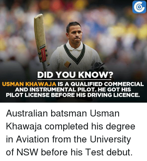 Usman Khawaja: DID YOU KNOW?  USMAN KHAWAJA IS A QUALIFIED COMMERCIAL  AND INSTRUMENTAL PILOT. HE GOT HIS  PILOT LICENSE BEFORE HIS DRIVING LICENCE. Australian batsman Usman Khawaja completed his degree in Aviation from the University of NSW before his Test debut.