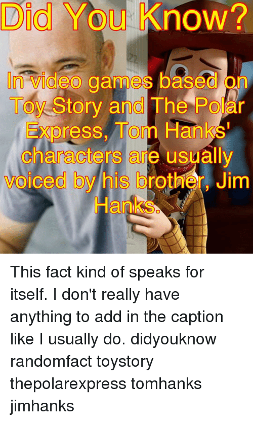 Tom Hank: Did You know?  Vldeed game based on  Story and The Po  Express, Tom Hanks'  Characters are usually  voiced by his brother, Jim  Hanks This fact kind of speaks for itself. I don't really have anything to add in the caption like I usually do. didyouknow randomfact toystory thepolarexpress tomhanks jimhanks